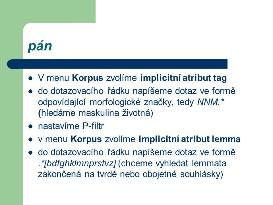 pán V menu Korpus zvolíme implicitní atribut tag do dotazovacího řádku napíšeme dotaz ve formě odpovídající morfologické značky, tedy NNM.* (hledáme maskulina životná) nastavíme P-filtr v menu Korpus zvolíme implicitní atribut lemma do dotazovacího řádku napíšeme dotaz ve formě.*[bdfghklmnprstvz] (chceme vyhledat lemmata zakončená na tvrdé nebo obojetné souhlásky)