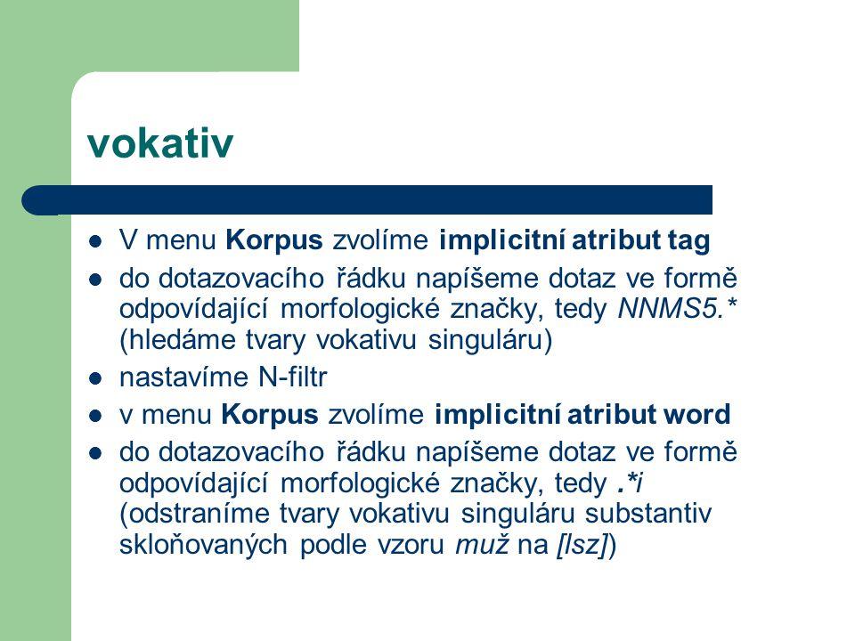 vokativ V menu Korpus zvolíme implicitní atribut tag do dotazovacího řádku napíšeme dotaz ve formě odpovídající morfologické značky, tedy NNMS5.* (hledáme tvary vokativu singuláru) nastavíme N-filtr v menu Korpus zvolíme implicitní atribut word do dotazovacího řádku napíšeme dotaz ve formě odpovídající morfologické značky, tedy.*i (odstraníme tvary vokativu singuláru substantiv skloňovaných podle vzoru muž na [lsz])