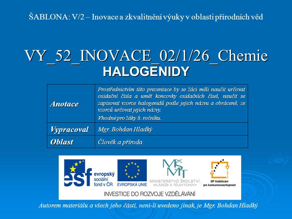 VY_52_INOVACE_02/1/26_Chemie HALOGENIDY Autorem materiálu a všech jeho částí, není-li uvedeno jinak, je Mgr.