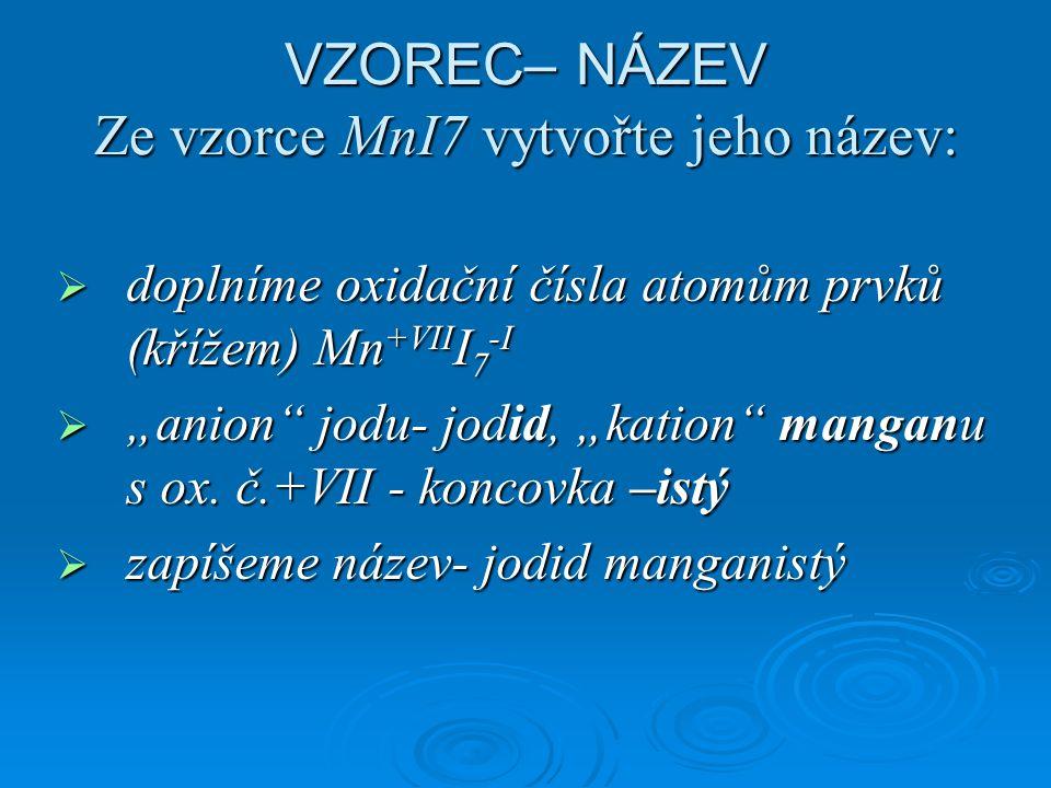 """VZOREC– NÁZEV Ze vzorce MnI7 vytvořte jeho název:  doplníme oxidační čísla atomům prvků (křížem) Mn +VII I 7 -I  """"anion jodu- jodid, """"kation manganu s ox."""