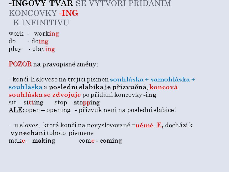- INGOVÝ TVAR - INGOVÝ TVAR SE VYTVOŘÍ PŘIDÁNÍM KONCOVKY -ING K INFINITIVU ing work - working ing do - doing ing play - playing POZOR na pravopisné změny: - končí-li sloveso na trojici písmen souhláska + samohláska + souhláska a poslední slabika je přízvučná, koncová souhláska se zdvojuje po přidání koncovky -ing sittingstopping sit - sittingstop – stopping ALE: ALE: open – opening - přízvuk není na poslední slabice.