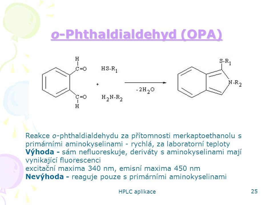 HPLC aplikace 25 o-Phthaldialdehyd (OPA) o-Phthaldialdehyd (OPA) Reakce o-phthaldialdehydu za přítomnosti merkaptoethanolu s primárními aminokyselinami - rychlá, za laboratorní teploty Výhoda - sám nefluoreskuje, deriváty s aminokyselinami mají vynikající fluorescenci excitační maxima 340 nm, emisní maxima 450 nm Nevýhoda - reaguje pouze s primárními aminokyselinami