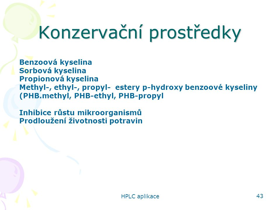 HPLC aplikace 43 Konzervační prostředky Benzoová kyselina Sorbová kyselina Propionová kyselina Methyl-, ethyl-, propyl- estery p-hydroxy benzoové kyseliny (PHB.methyl, PHB-ethyl, PHB-propyl Inhibice růstu mikroorganismů Prodloužení životnosti potravin