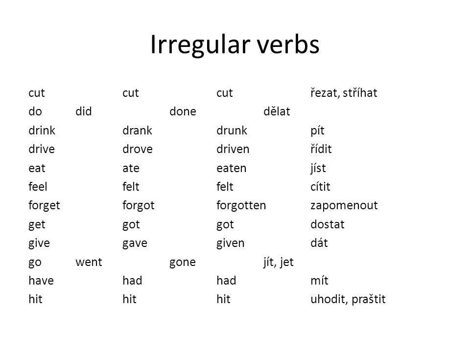 Irregular verbs cut cut cut řezat, stříhat do did done dělat drink drank drunk pít drive drove driven řídit eat ate eaten jíst feel felt felt cítit fo