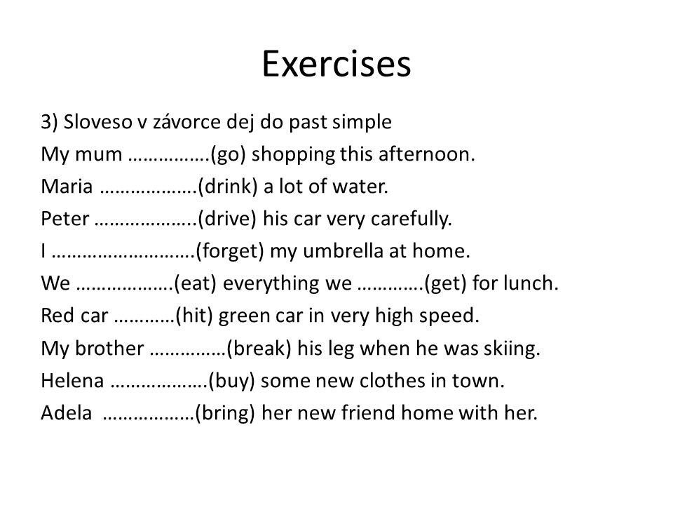 Exercises 3) Sloveso v závorce dej do past simple My mum …………….(go) shopping this afternoon. Maria ……………….(drink) a lot of water. Peter ………………..(drive