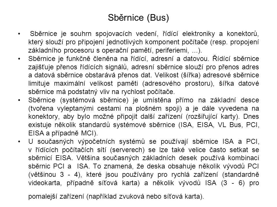 Sběrnice (Bus) Sběrnice je souhrn spojovacích vedení, řídící elektroniky a konektorů, který slouží pro připojení jednotlivých komponent počítače (resp