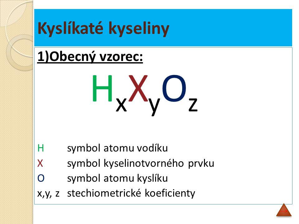 Kyslíkaté kyseliny 1)Obecný vzorec: H x X y O z Hsymbol atomu vodíku X symbol kyselinotvorného prvku O symbol atomu kyslíku x,y, zstechiometrické koeficienty