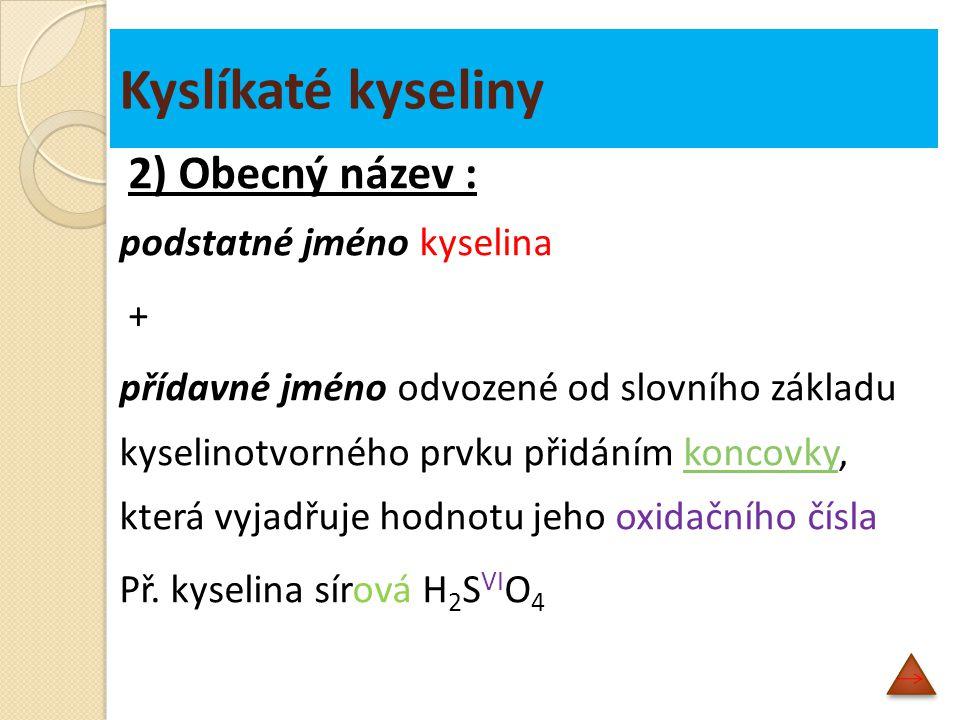 Kyslíkaté kyseliny 2) Obecný název : podstatné jméno kyselina + přídavné jméno odvozené od slovního základu kyselinotvorného prvku přidáním koncovky, která vyjadřuje hodnotu jeho oxidačního číslakoncovky Př.