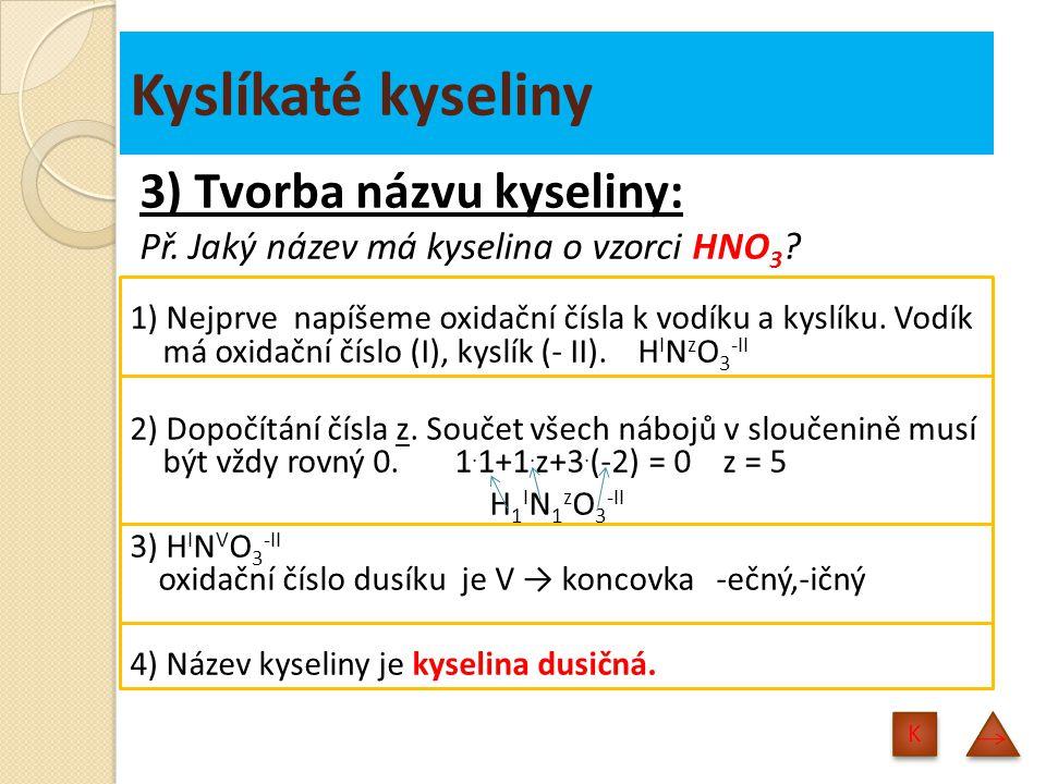 Kyslíkaté kyseliny 3) Tvorba názvu kyseliny: Př.Jaký název má kyselina o vzorci HNO 3 .
