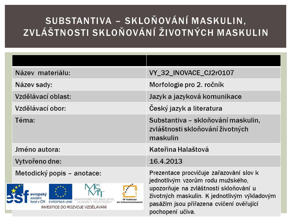 Název materiálu:VY_32_INOVACE_CJ2r0107 Název sady:Morfologie pro 2. ročník Vzdělávací oblast:Jazyk a jazyková komunikace Vzdělávací obor:Český jazyk a