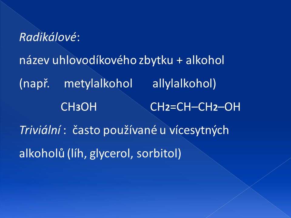 Radikálové: název uhlovodíkového zbytku + alkohol (např. metylalkohol allylalkohol) CH 3 OH CH 2 =CH–CH 2 –OH Triviální : často používané u vícesytnýc