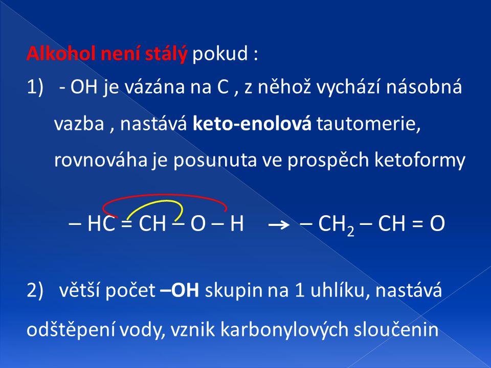 Alkohol není stálý pokud : 1) - OH je vázána na C, z něhož vychází násobná vazba, nastává keto-enolová tautomerie, rovnováha je posunuta ve prospěch k