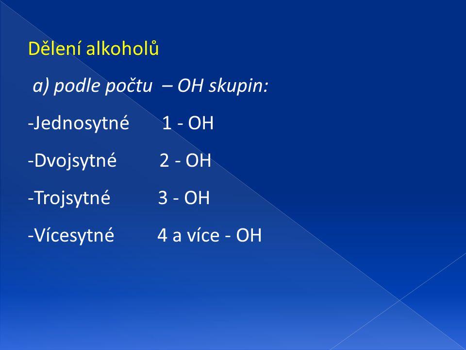 Dělení alkoholů a) podle počtu – OH skupin: -Jednosytné 1 - OH -Dvojsytné 2 - OH -Trojsytné 3 - OH -Vícesytné 4 a více - OH