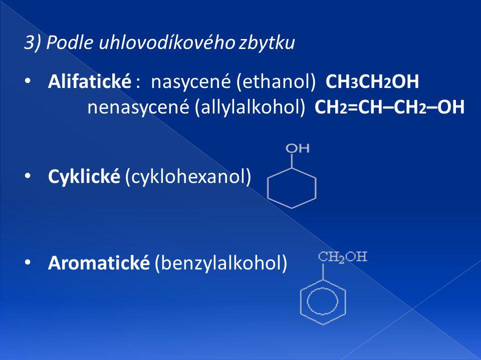3) Podle uhlovodíkového zbytku Alifatické : nasycené (ethanol) CH 3 CH 2 OH nenasycené (allylalkohol) CH 2 =CH–CH 2 –OH Cyklické (cyklohexanol) Aromat