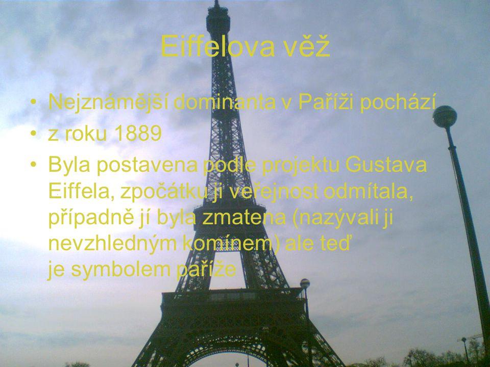 Eiffelova věž Nejznámější dominanta v Paříži pochází z roku 1889 Byla postavena podle projektu Gustava Eiffela, zpočátku ji veřejnost odmítala, případně jí byla zmatena (nazývali ji nevzhledným komínem) ale teď je symbolem paříže