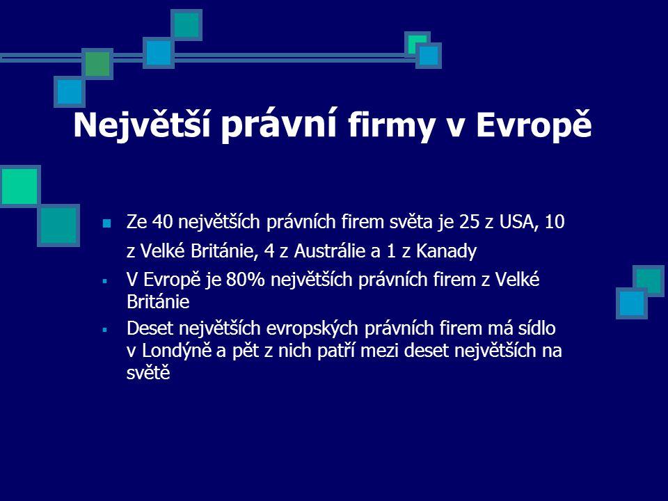 Největší právní firmy v Evropě Ze 40 největších právních firem světa je 25 z USA, 10 z Velké Británie, 4 z Austrálie a 1 z Kanady  V Evropě je 80% největších právních firem z Velké Británie  Deset největších evropských právních firem má sídlo v Londýně a pět z nich patří mezi deset největších na světě
