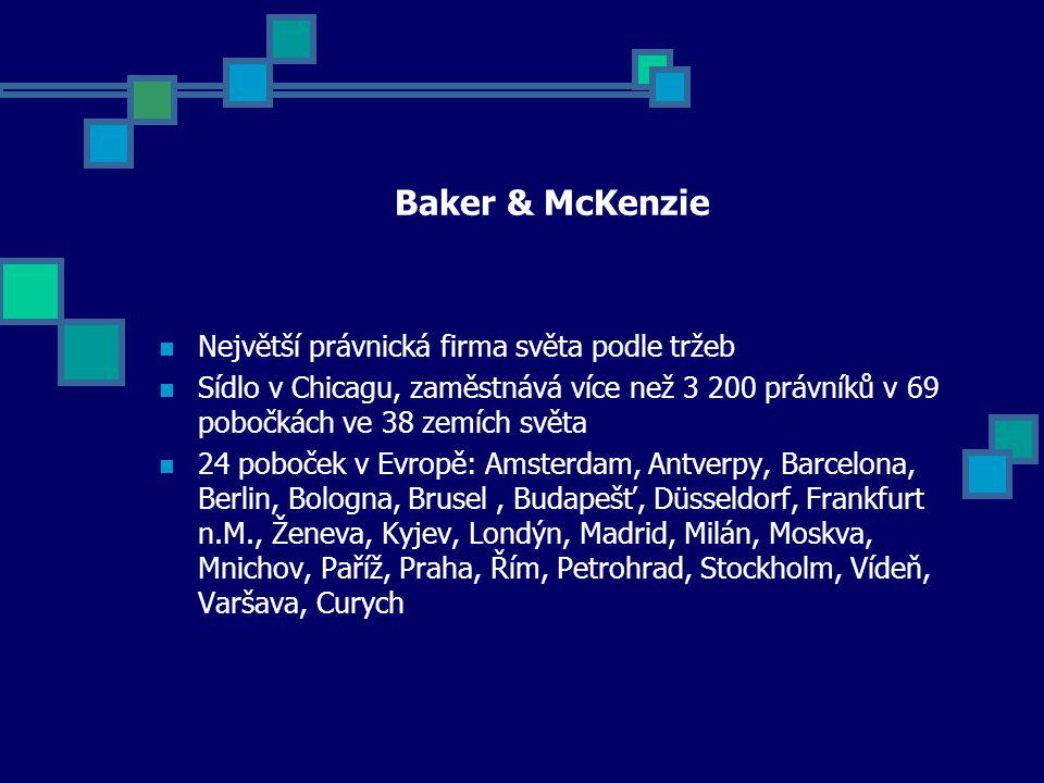 Baker & McKenzie Největší právnická firma světa podle tržeb Sídlo v Chicagu, zaměstnává více než 3 200 právníků v 69 pobočkách ve 38 zemích světa 24 poboček v Evropě: Amsterdam, Antverpy, Barcelona, Berlin, Bologna, Brusel, Budapešť, Düsseldorf, Frankfurt n.M., Ženeva, Kyjev, Londýn, Madrid, Milán, Moskva, Mnichov, Paříž, Praha, Řím, Petrohrad, Stockholm, Vídeň, Varšava, Curych