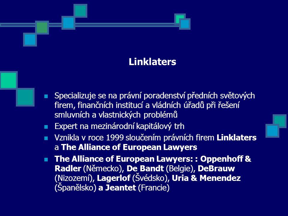 Linklaters Specializuje se na právní poradenství předních světových firem, finančních institucí a vládních úřadů při řešení smluvních a vlastnických problémů Expert na mezinárodní kapitálový trh Vznikla v roce 1999 sloučením právních firem Linklaters a The Alliance of European Lawyers The Alliance of European Lawyers: : Oppenhoff & Radler (Německo), De Bandt (Belgie), DeBrauw (Nizozemí), Lagerlof (Švédsko), Uria & Menendez (Španělsko) a Jeantet (Francie)
