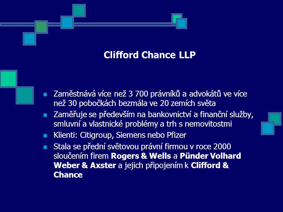 Clifford Chance LLP Zaměstnává více než 3 700 právníků a advokátů ve více než 30 pobočkách bezmála ve 20 zemích světa Zaměřuje se především na bankovnictví a finanční služby, smluvní a vlastnické problémy a trh s nemovitostmi Klienti: Citigroup, Siemens nebo Pfizer Stala se přední světovou právní firmou v roce 2000 sloučením firem Rogers & Wells a Pünder Volhard Weber & Axster a jejich připojením k Clifford & Chance