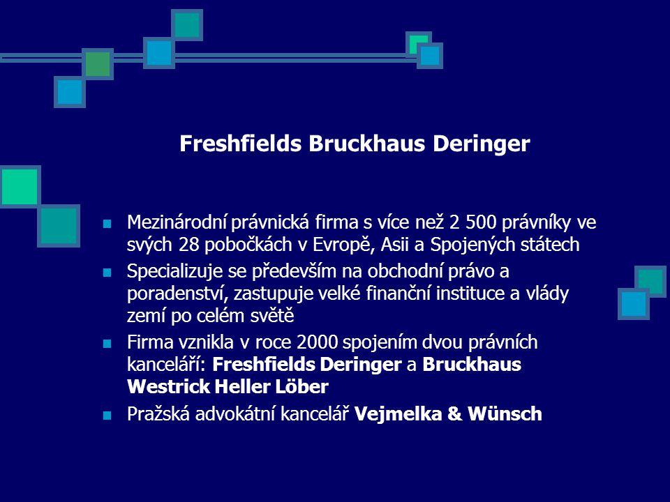 Freshfields Bruckhaus Deringer Mezinárodní právnická firma s více než 2 500 právníky ve svých 28 pobočkách v Evropě, Asii a Spojených státech Specializuje se především na obchodní právo a poradenství, zastupuje velké finanční instituce a vlády zemí po celém světě Firma vznikla v roce 2000 spojením dvou právních kanceláří: Freshfields Deringer a Bruckhaus Westrick Heller Löber Pražská advokátní kancelář Vejmelka & Wünsch