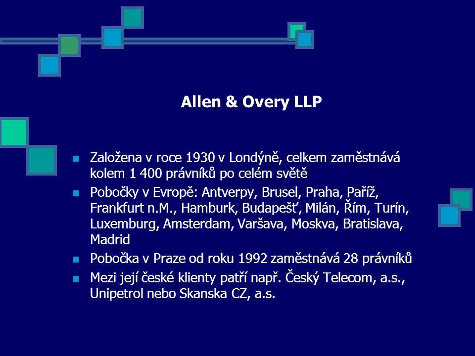Allen & Overy LLP Založena v roce 1930 v Londýně, celkem zaměstnává kolem 1 400 právníků po celém světě Pobočky v Evropě: Antverpy, Brusel, Praha, Paříž, Frankfurt n.M., Hamburk, Budapešť, Milán, Řím, Turín, Luxemburg, Amsterdam, Varšava, Moskva, Bratislava, Madrid Pobočka v Praze od roku 1992 zaměstnává 28 právníků Mezi její české klienty patří např.