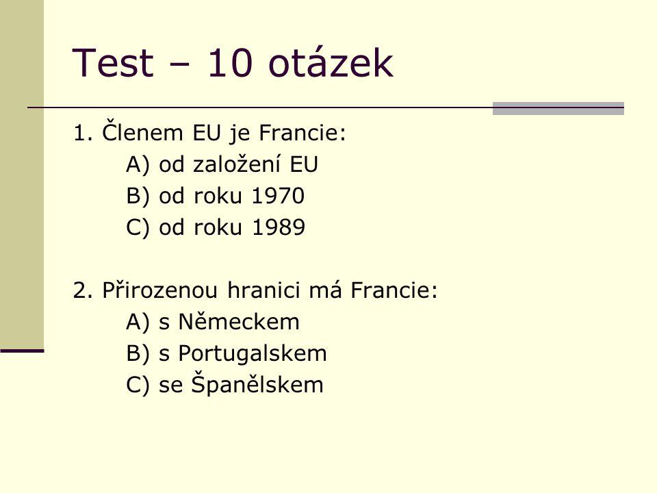 Test – 10 otázek 1. Členem EU je Francie: A) od založení EU B) od roku 1970 C) od roku 1989 2. Přirozenou hranici má Francie: A) s Německem B) s Portu