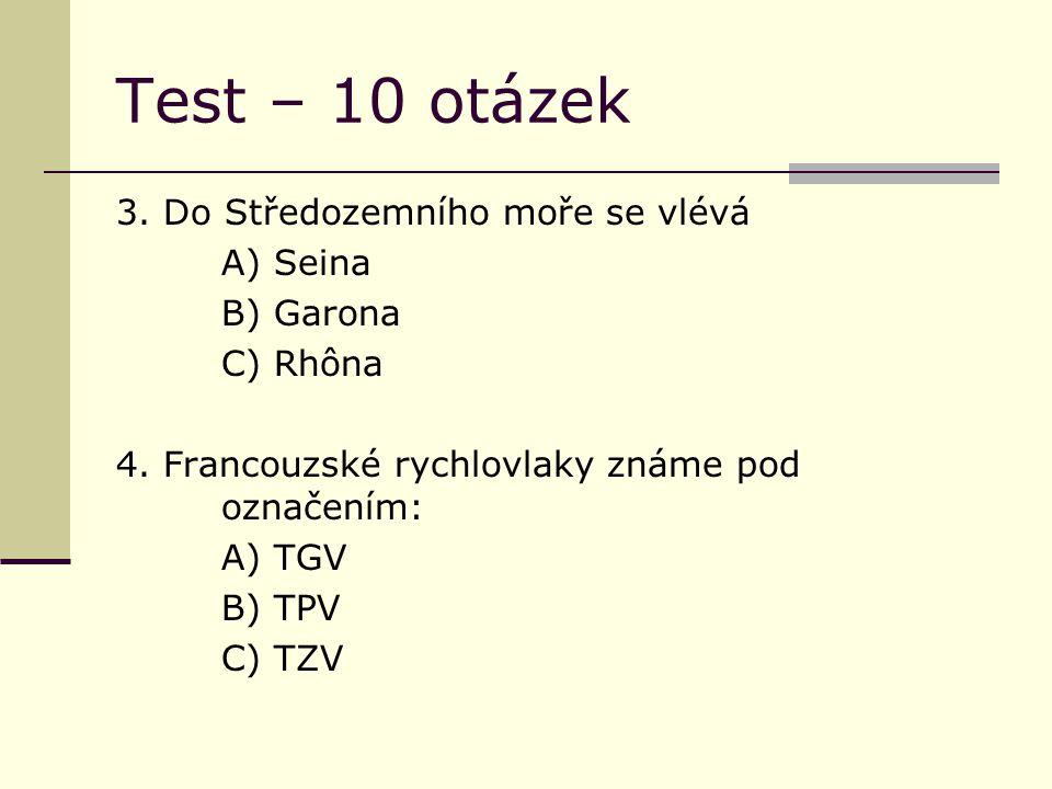 Test – 10 otázek 3. Do Středozemního moře se vlévá A) Seina B) Garona C) Rhôna 4. Francouzské rychlovlaky známe pod označením: A) TGV B) TPV C) TZV