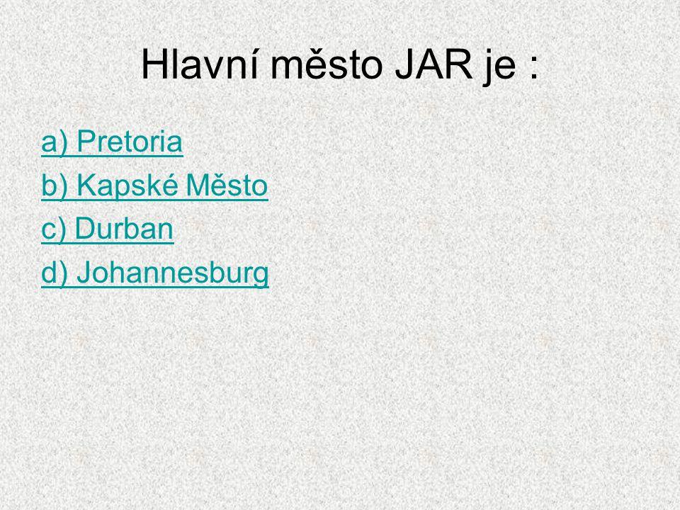 Hlavní město JAR je : a) Pretoria b) Kapské Město c) Durban d) Johannesburg