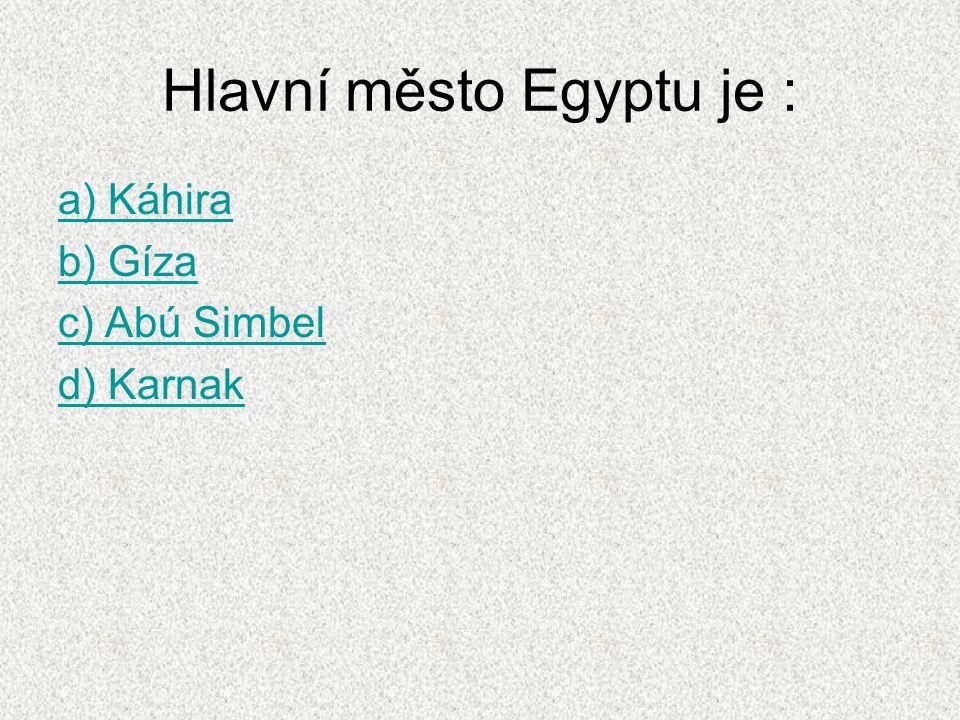 Hlavní město Egyptu je : a) Káhira b) Gíza c) Abú Simbel d) Karnak