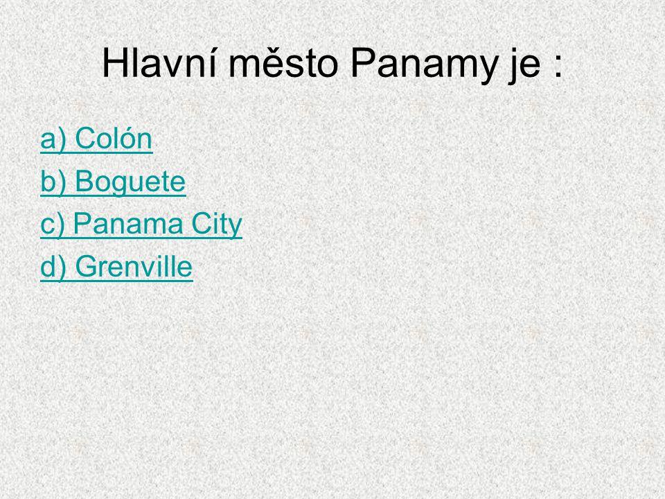 Hlavní město Panamy je : a) Colón b) Boguete c) Panama City d) Grenville