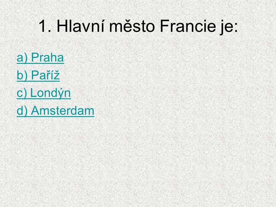 1. Hlavní město Francie je: a) Praha b) Paříž c) Londýn d) Amsterdam