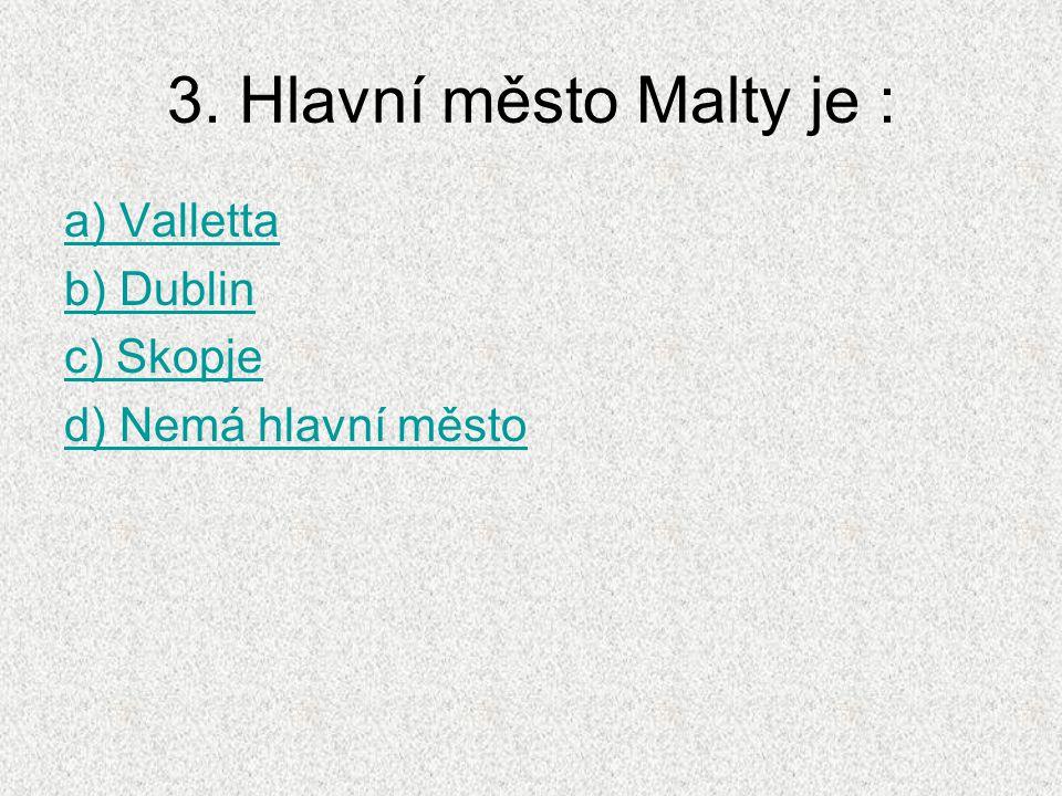 3. Hlavní město Malty je : a) Valletta b) Dublin c) Skopje d) Nemá hlavní město