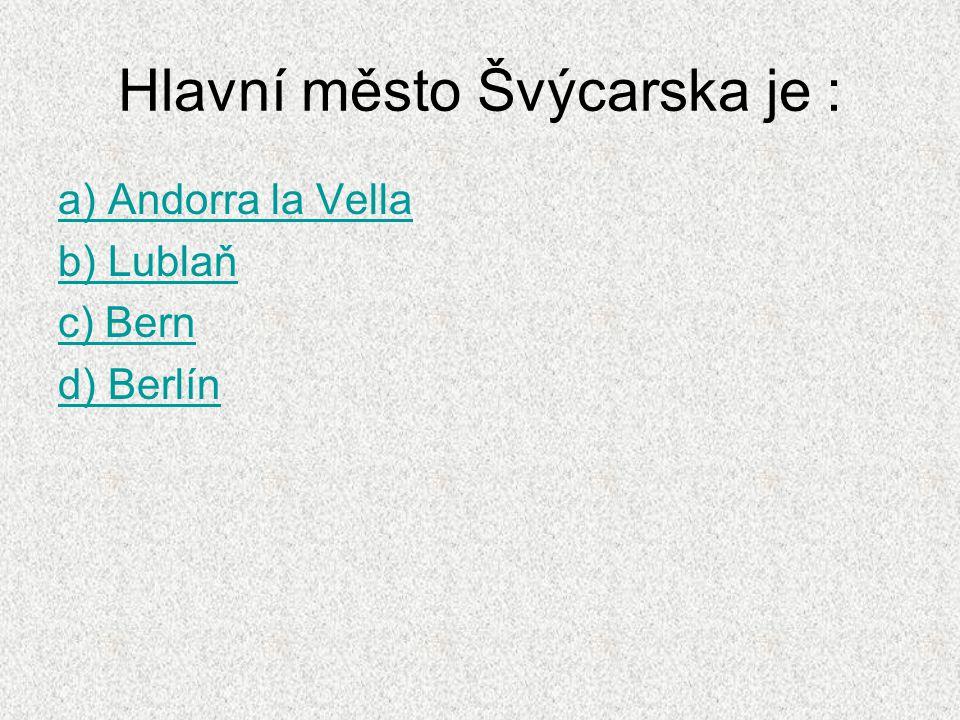 Hlavní město Švýcarska je : a) Andorra la Vella b) Lublaň c) Bern d) Berlín