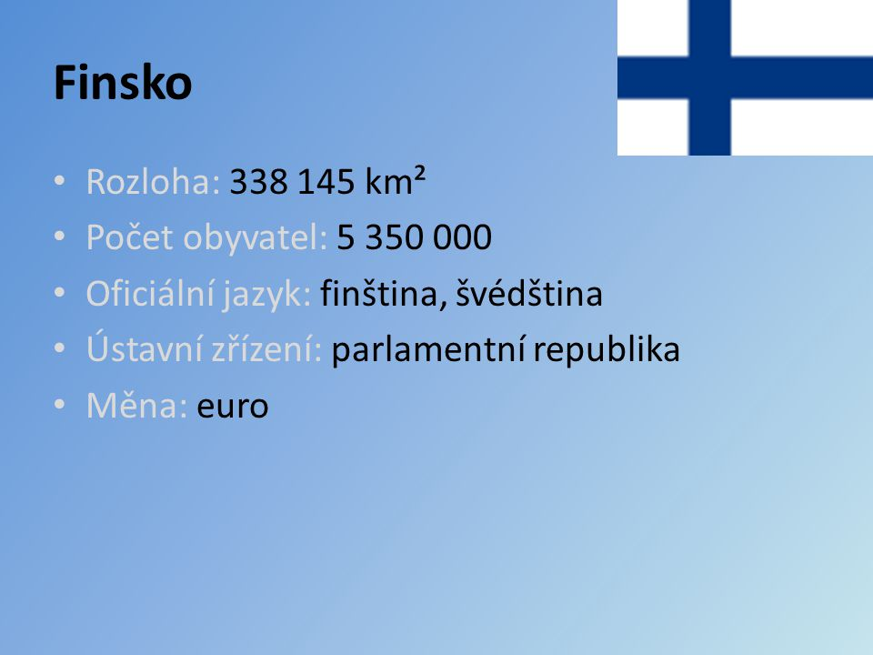 Finsko Rozloha: 338 145 km² Počet obyvatel: 5 350 000 Oficiální jazyk: finština, švédština Ústavní zřízení: parlamentní republika Měna: euro