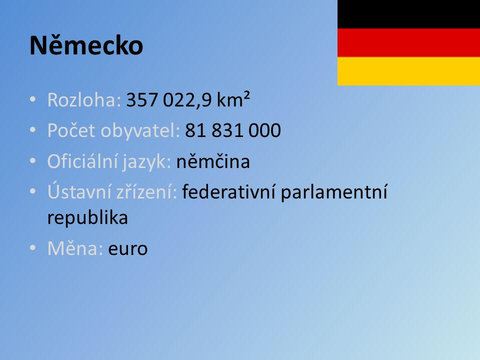 Německo Rozloha: 357 022,9 km² Počet obyvatel: 81 831 000 Oficiální jazyk: němčina Ústavní zřízení: federativní parlamentní republika Měna: euro
