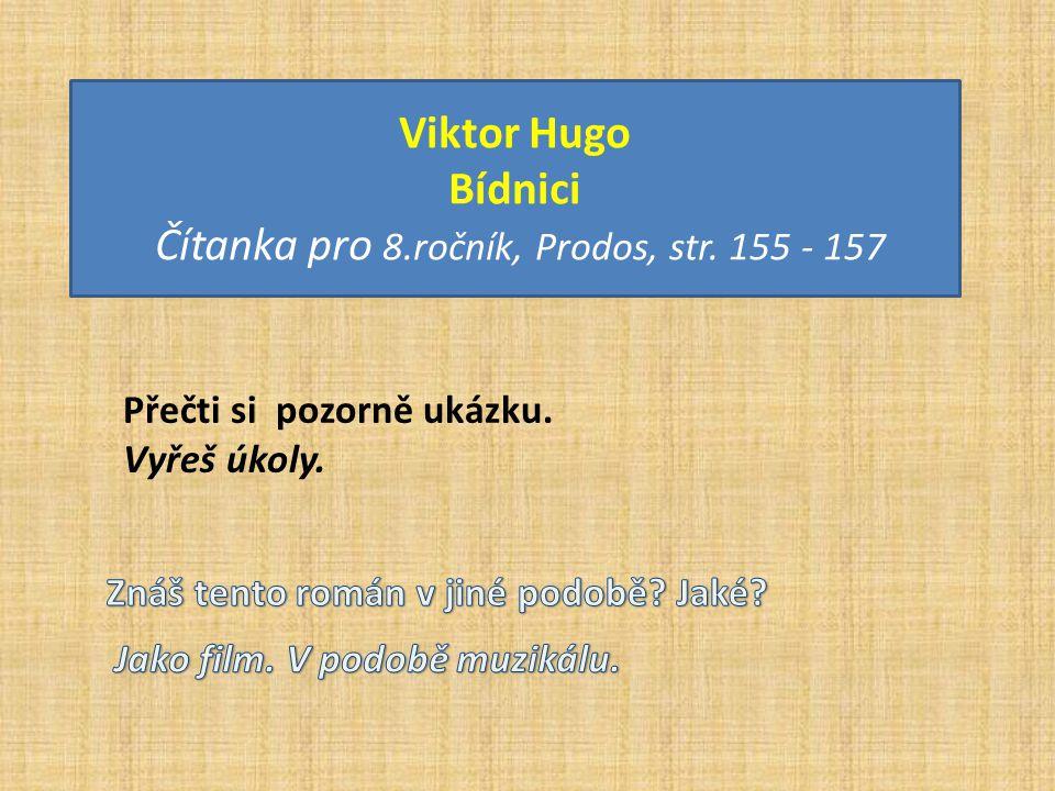 Viktor Hugo Bídnici Čítanka pro 8.ročník, Prodos, str. 155 - 157 Přečti si pozorně ukázku. Vyřeš úkoly.