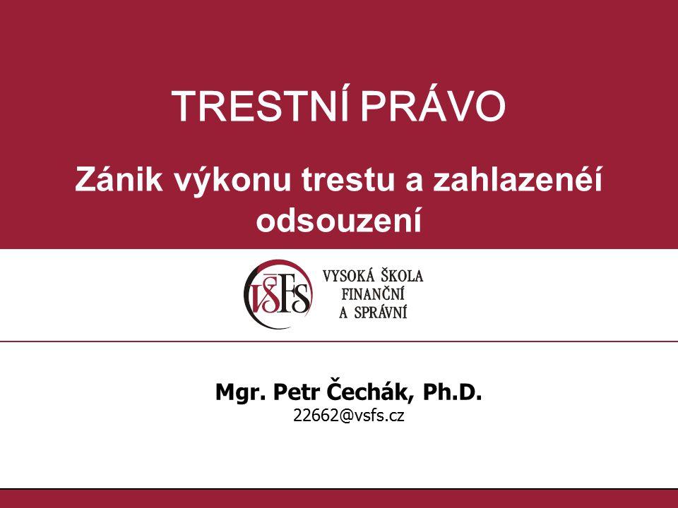 TRESTNÍ PRÁVO Zánik výkonu trestu a zahlazenéí odsouzení Mgr. Petr Čechák, Ph.D. 22662@vsfs.cz