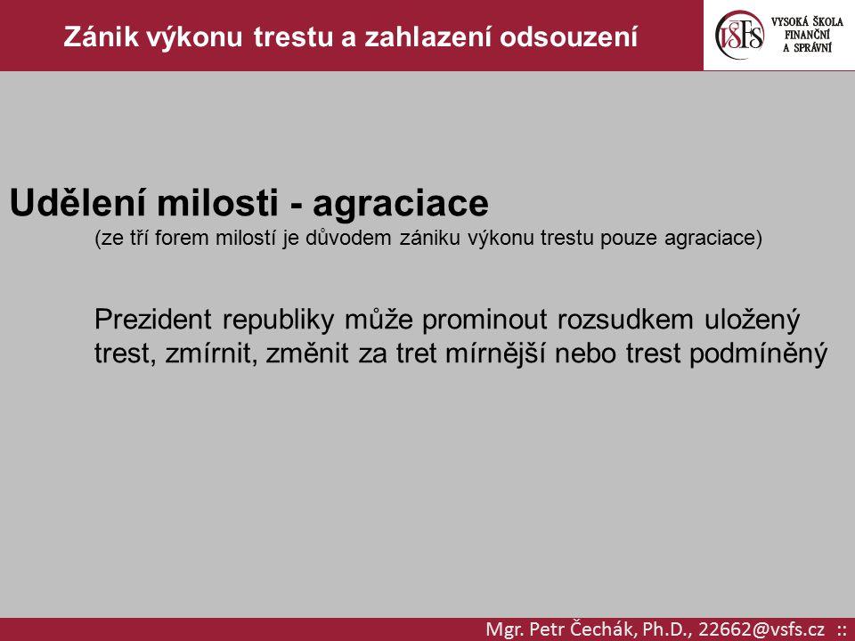 Mgr. Petr Čechák, Ph.D., 22662@vsfs.cz :: Zánik výkonu trestu a zahlazení odsouzení Udělení milosti - agraciace (ze tří forem milostí je důvodem zánik