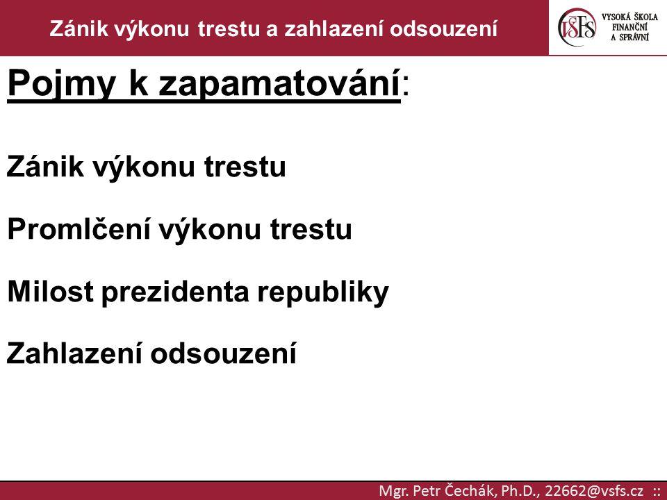 Mgr. Petr Čechák, Ph.D., 22662@vsfs.cz :: Zánik výkonu trestu a zahlazení odsouzení Pojmy k zapamatování: Zánik výkonu trestu Promlčení výkonu trestu