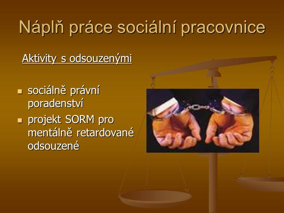 Náplň práce sociální pracovnice Aktivity s odsouzenými sociálně právní poradenství sociálně právní poradenství projekt SORM pro mentálně retardované o