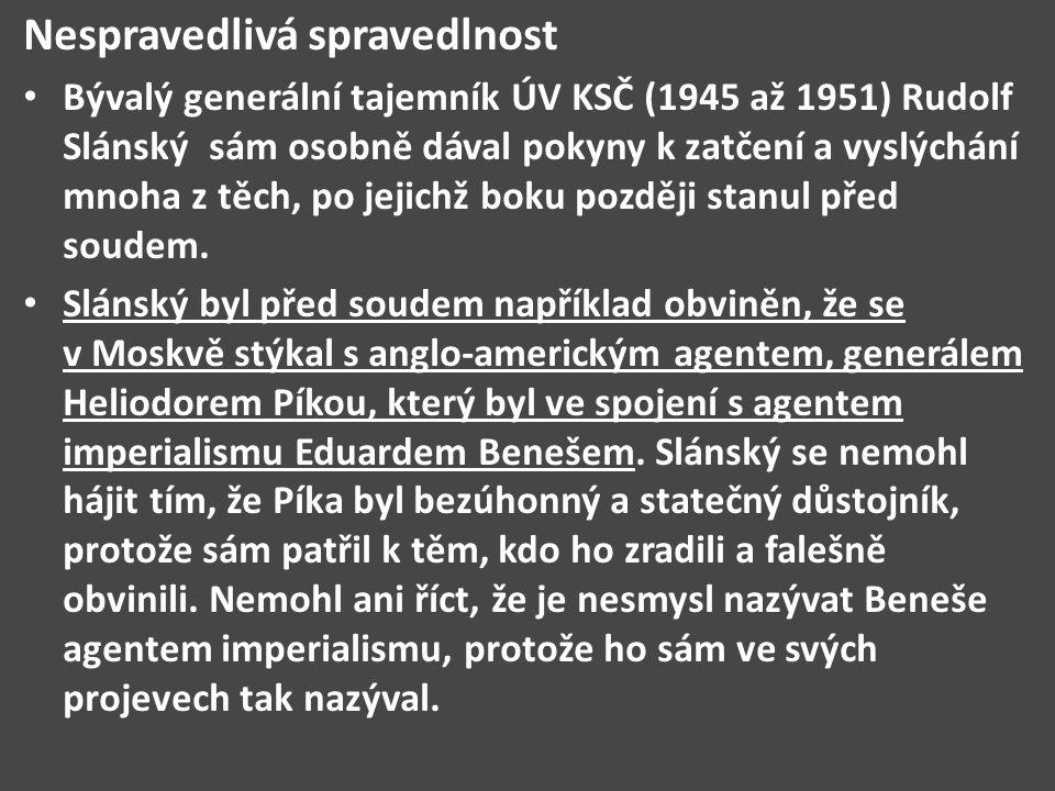 Nespravedlivá spravedlnost Bývalý generální tajemník ÚV KSČ (1945 až 1951) Rudolf Slánský sám osobně dával pokyny k zatčení a vyslýchání mnoha z těch,