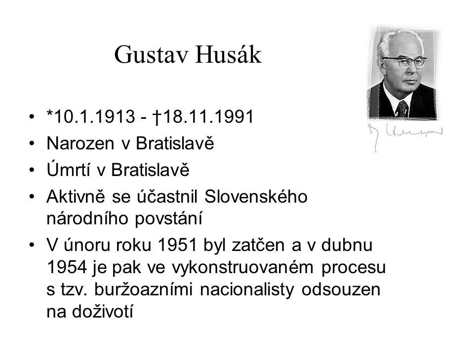 Gustav Husák *10.1.1913 - †18.11.1991 Narozen v Bratislavě Úmrtí v Bratislavě Aktivně se účastnil Slovenského národního povstání V únoru roku 1951 byl