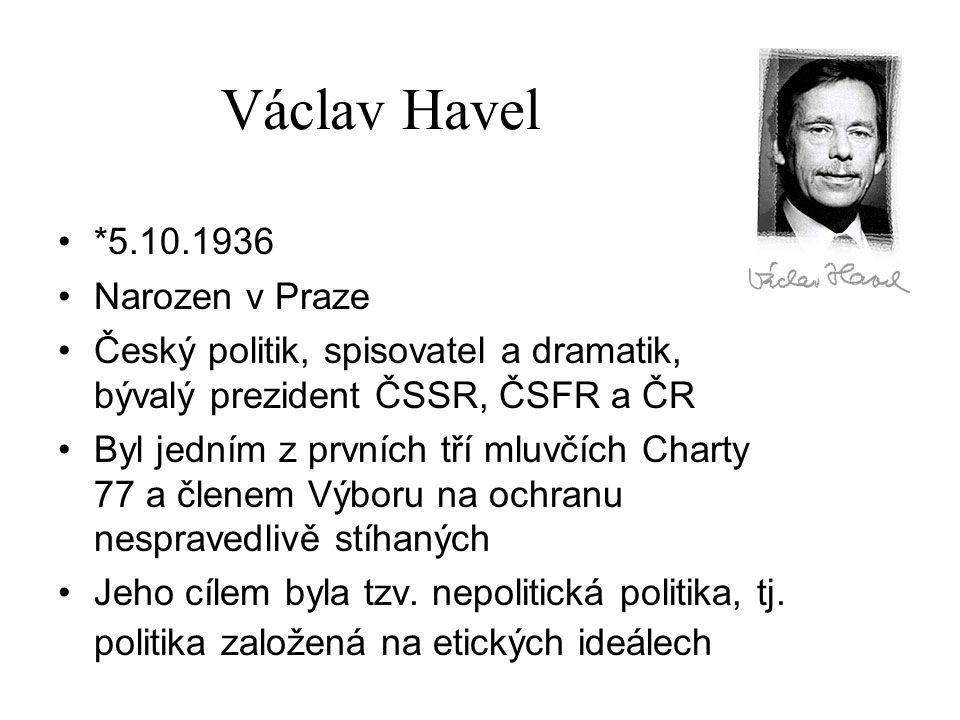 Václav Havel *5.10.1936 Narozen v Praze Český politik, spisovatel a dramatik, bývalý prezident ČSSR, ČSFR a ČR Byl jedním z prvních tří mluvčích Chart