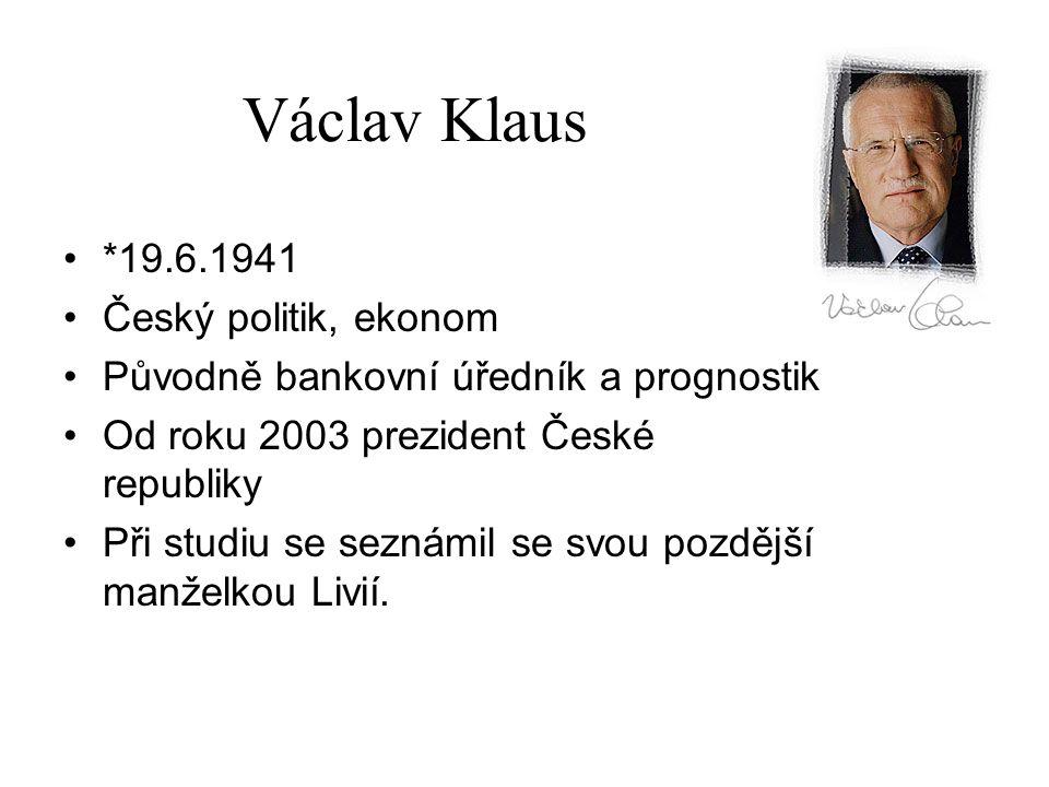 Václav Klaus *19.6.1941 Český politik, ekonom Původně bankovní úředník a prognostik Od roku 2003 prezident České republiky Při studiu se seznámil se s