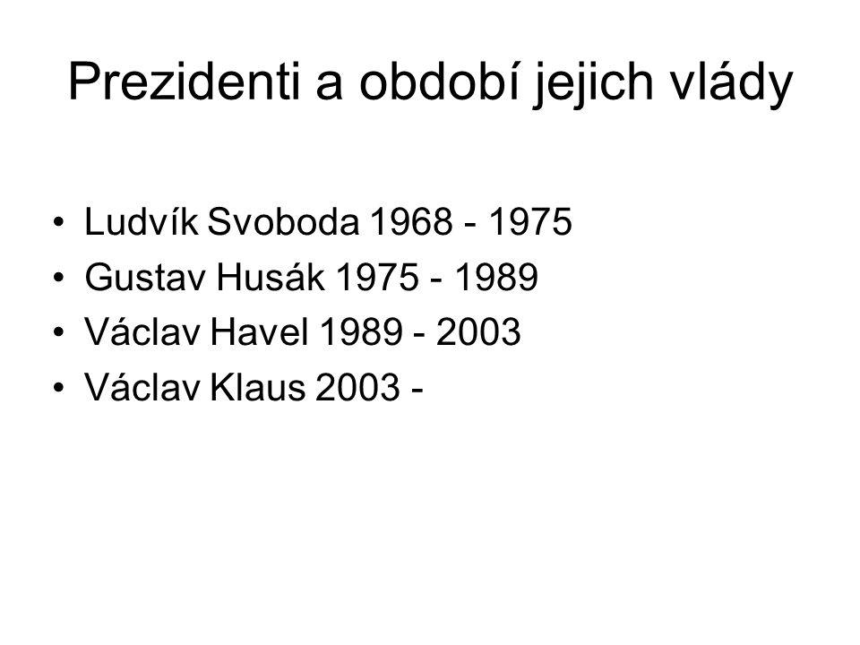 Prezidenti a období jejich vlády Ludvík Svoboda 1968 - 1975 Gustav Husák 1975 - 1989 Václav Havel 1989 - 2003 Václav Klaus 2003 -