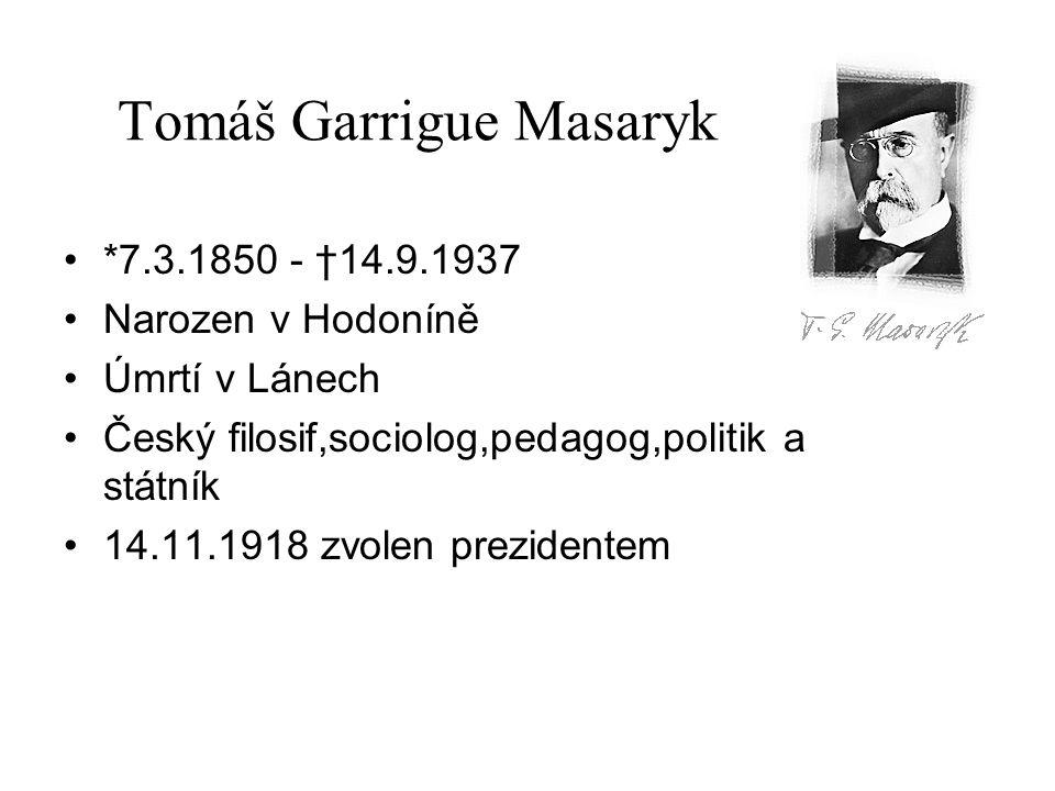 Tomáš Garrigue Masaryk *7.3.1850 - †14.9.1937 Narozen v Hodoníně Úmrtí v Lánech Český filosif,sociolog,pedagog,politik a státník 14.11.1918 zvolen pre