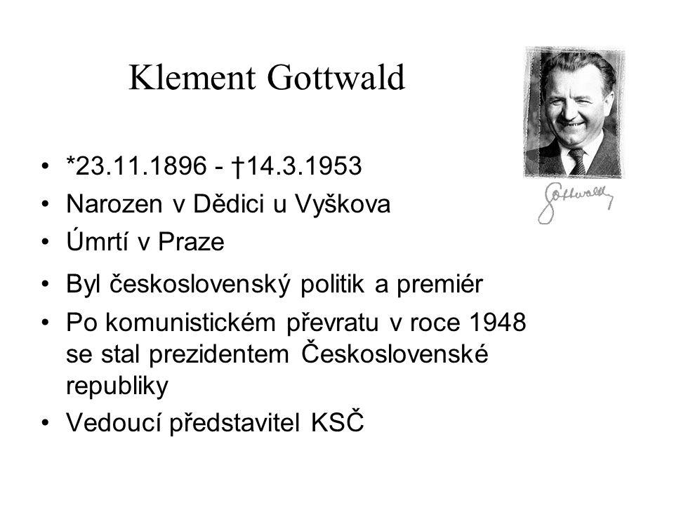 Klement Gottwald *23.11.1896 - †14.3.1953 Narozen v Dědici u Vyškova Úmrtí v Praze Byl československý politik a premiér Po komunistickém převratu v ro