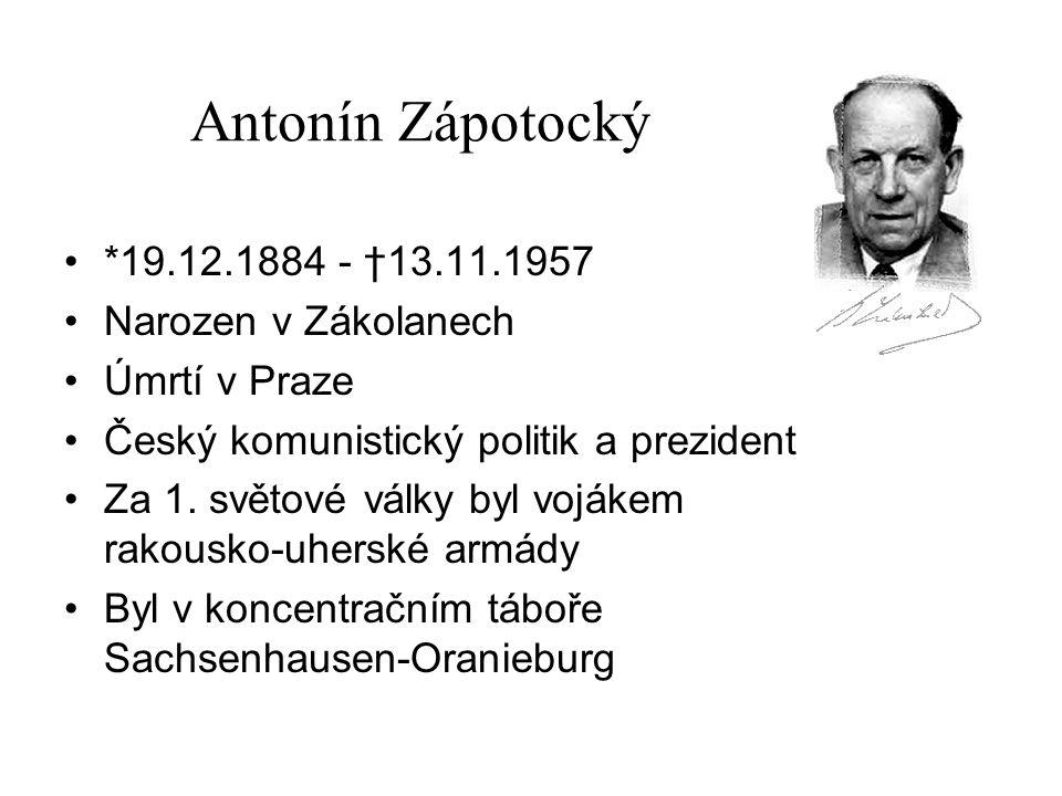 Antonín Zápotocký *19.12.1884 - †13.11.1957 Narozen v Zákolanech Úmrtí v Praze Český komunistický politik a prezident Za 1. světové války byl vojákem