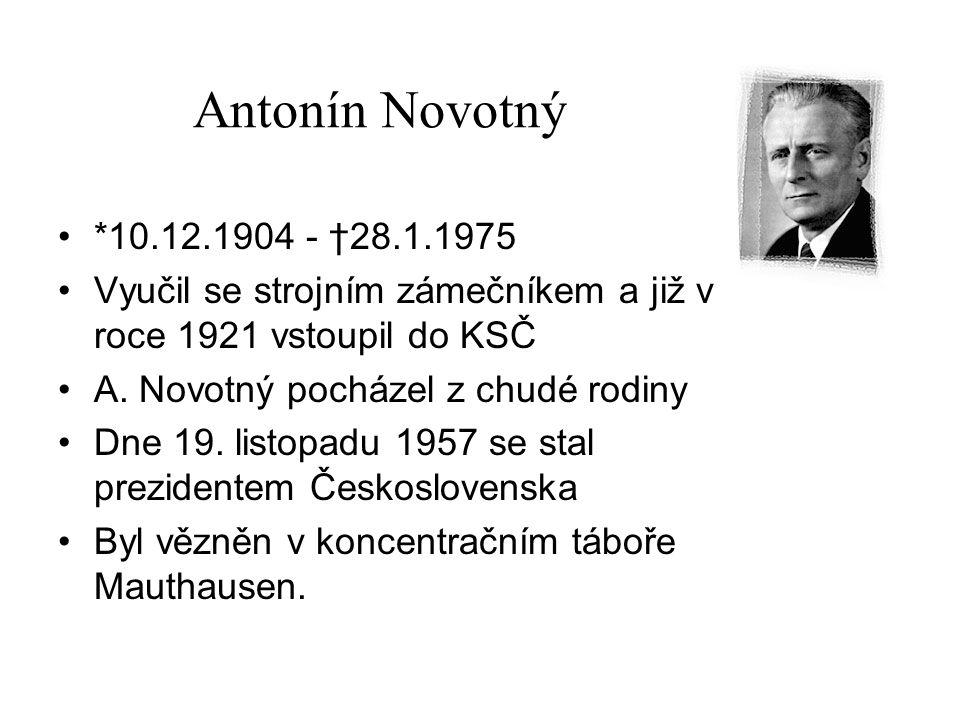 Antonín Novotný *10.12.1904 - †28.1.1975 Vyučil se strojním zámečníkem a již v roce 1921 vstoupil do KSČ A. Novotný pocházel z chudé rodiny Dne 19. li