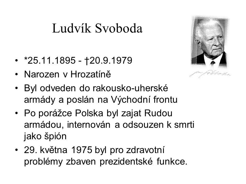 Ludvík Svoboda *25.11.1895 - †20.9.1979 Narozen v Hrozatíně Byl odveden do rakousko-uherské armády a poslán na Východní frontu Po porážce Polska byl z